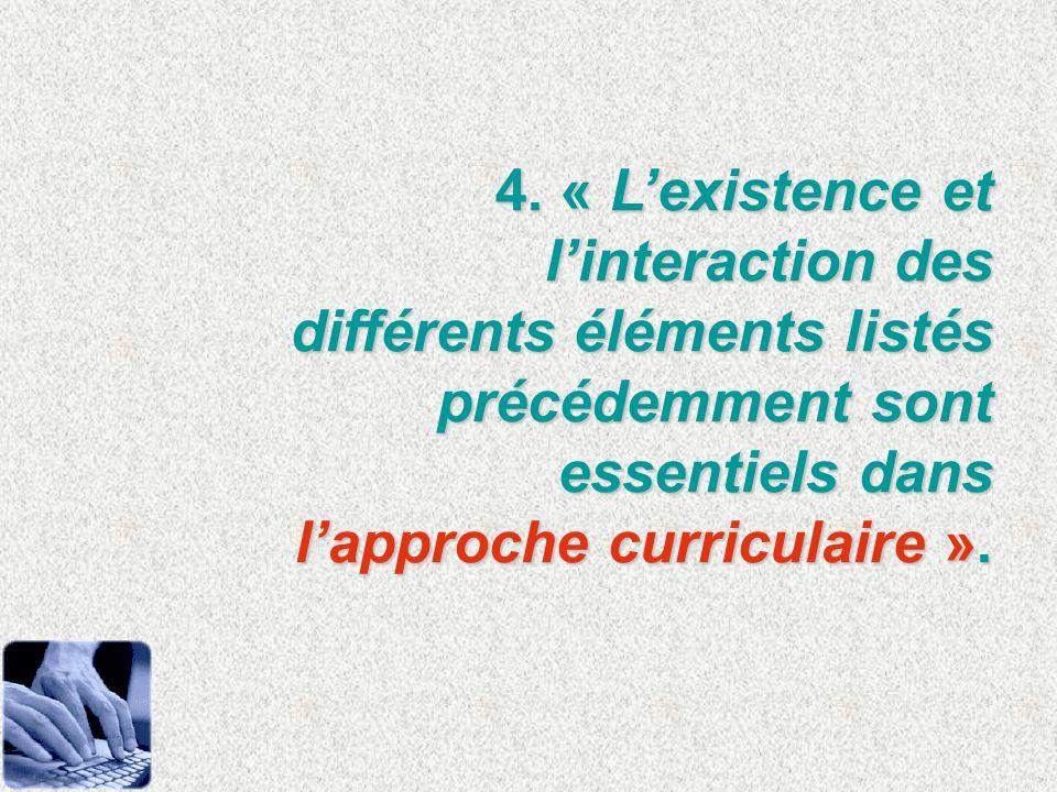 4. « Lexistence et linteraction des différents éléments listés précédemment sont essentiels dans lapproche curriculaire ».