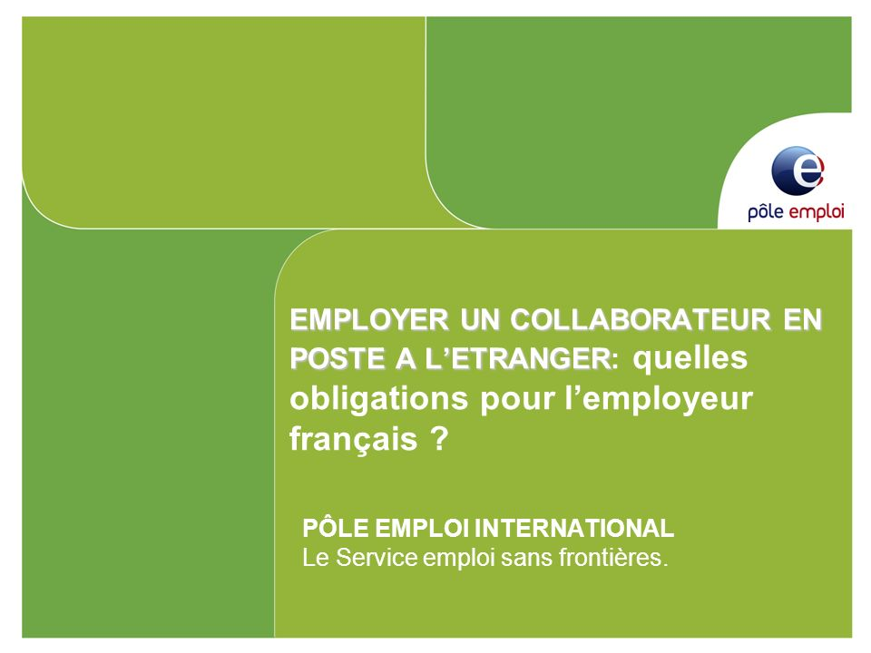 EMPLOYER UN COLLABORATEUR EN POSTE A LETRANGER EMPLOYER UN COLLABORATEUR EN POSTE A LETRANGER: quelles obligations pour lemployeur français ? PÔLE EMP
