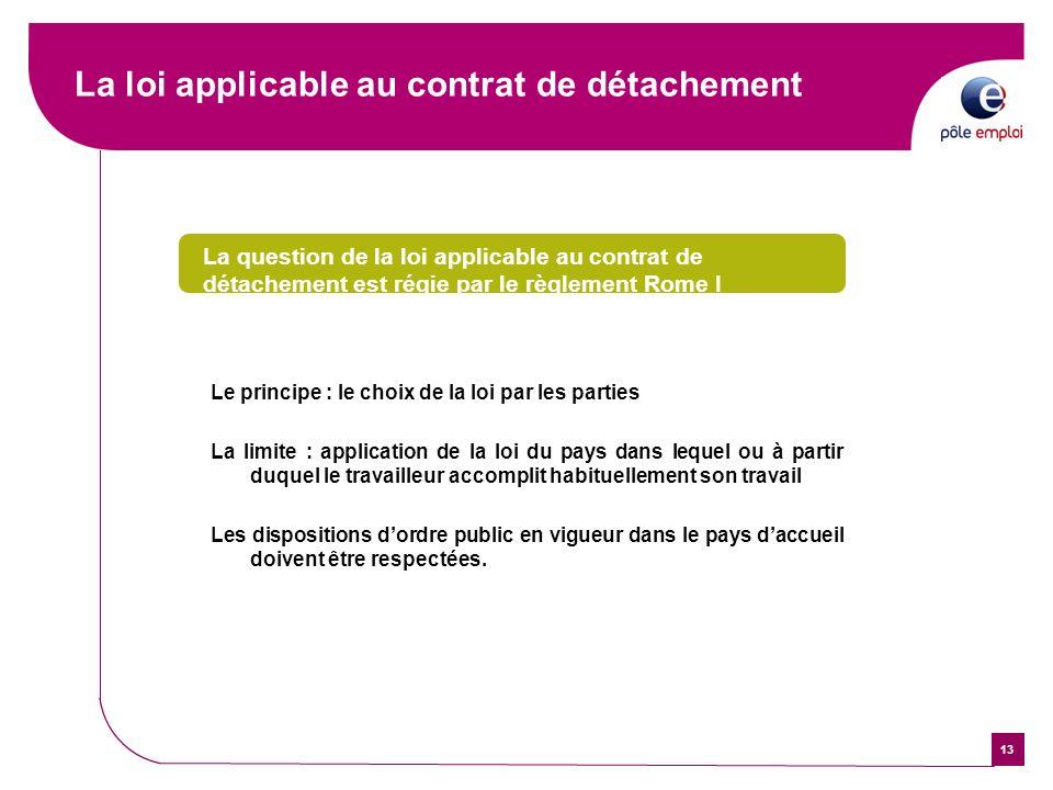 13 La loi applicable au contrat de détachement La question de la loi applicable au contrat de détachement est régie par le règlement Rome I Le princip