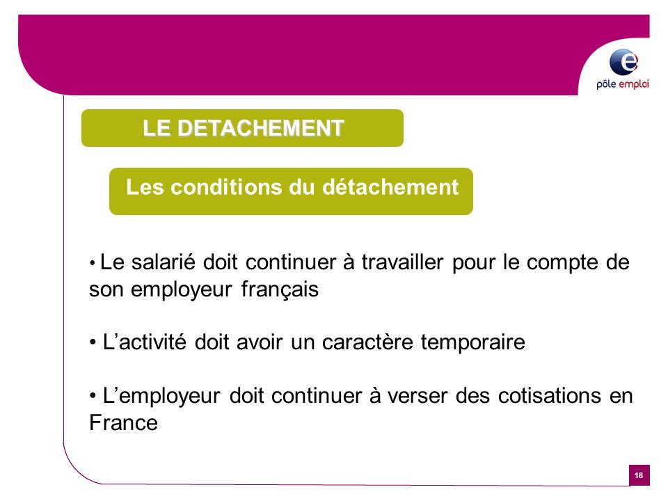 18 Les conditions du détachement Le salarié doit continuer à travailler pour le compte de son employeur français Lactivité doit avoir un caractère tem