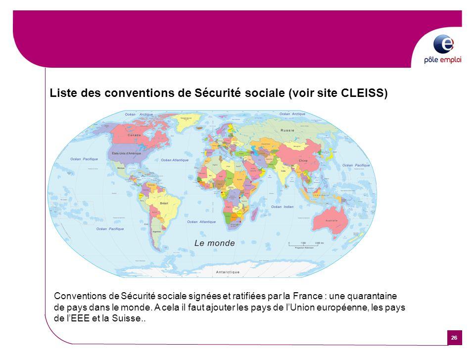 26 Liste des conventions de Sécurité sociale (voir site CLEISS) Conventions de Sécurité sociale signées et ratifiées par la France : une quarantaine d