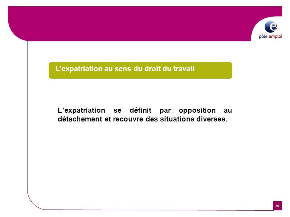 39 Lexpatriation au sens du droit du travail Lexpatriation se définit par opposition au détachement et recouvre des situations diverses.