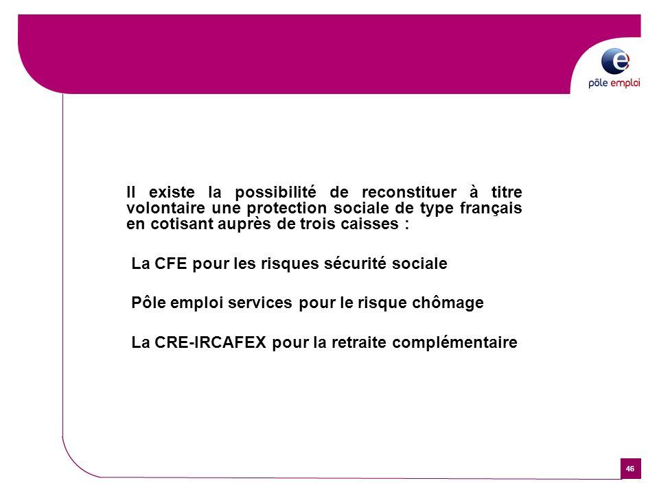46 Il existe la possibilité de reconstituer à titre volontaire une protection sociale de type français en cotisant auprès de trois caisses : La CFE po