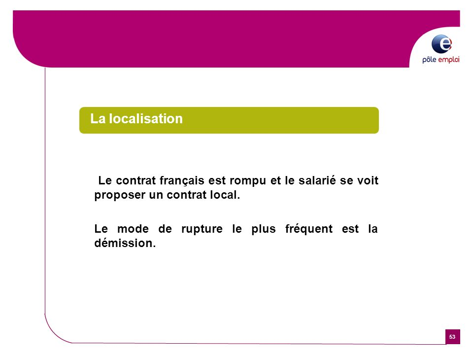 53 La localisation Le contrat français est rompu et le salarié se voit proposer un contrat local. Le mode de rupture le plus fréquent est la démission
