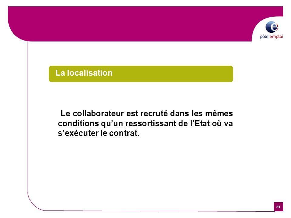 54 La localisation Le collaborateur est recruté dans les mêmes conditions quun ressortissant de lEtat où va sexécuter le contrat.