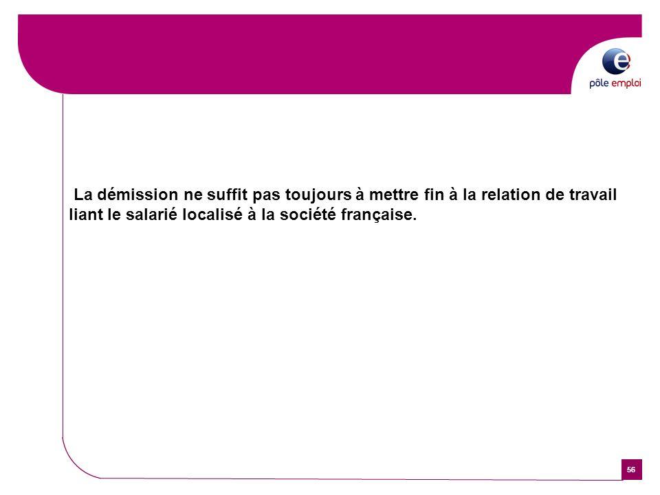 56 La démission ne suffit pas toujours à mettre fin à la relation de travail liant le salarié localisé à la société française.