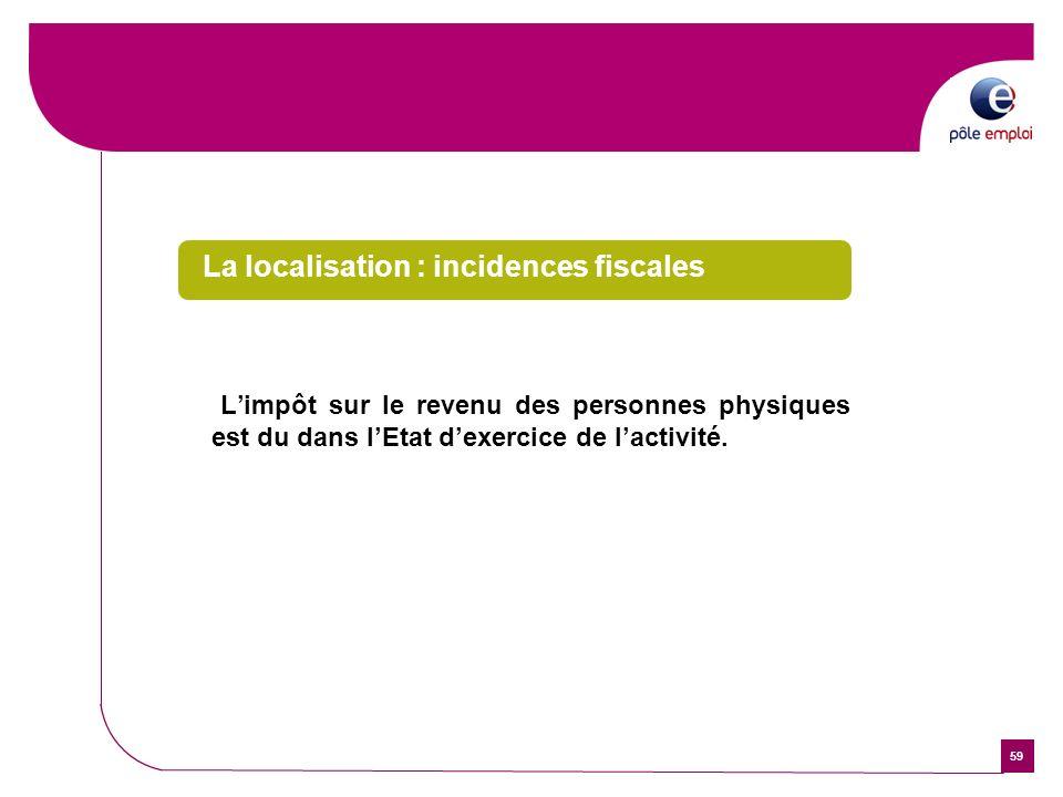 59 La localisation : incidences fiscales Limpôt sur le revenu des personnes physiques est du dans lEtat dexercice de lactivité.