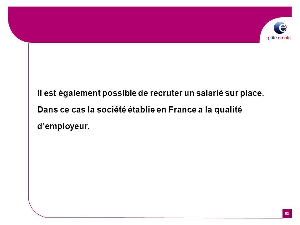 62 Il est également possible de recruter un salarié sur place. Dans ce cas la société établie en France a la qualité demployeur.