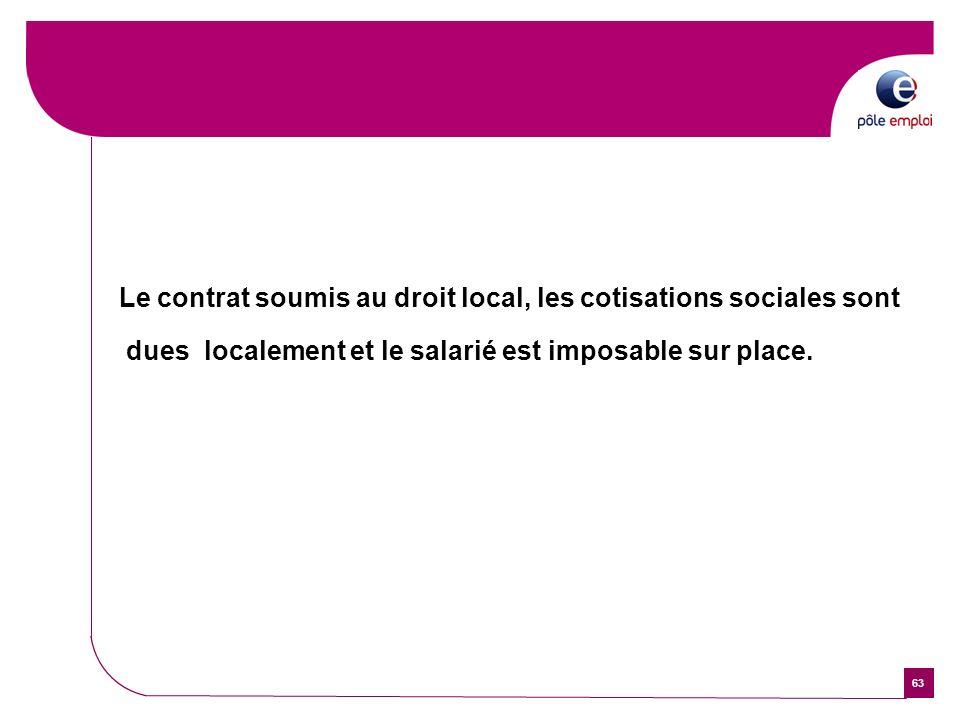 63 Le contrat soumis au droit local, les cotisations sociales sont dues localement et le salarié est imposable sur place.