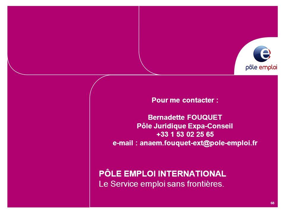 68 Pour me contacter : Bernadette FOUQUET Pôle Juridique Expa-Conseil +33 1 53 02 25 65 e-mail : anaem.fouquet-ext@pole-emploi.fr PÔLE EMPLOI INTERNAT