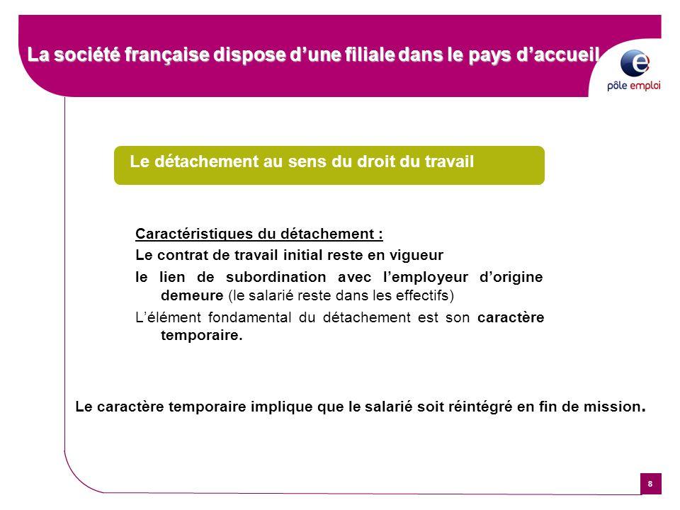 8 La société française dispose dune filiale dans le pays daccueil Le détachement au sens du droit du travail Caractéristiques du détachement : Le cont