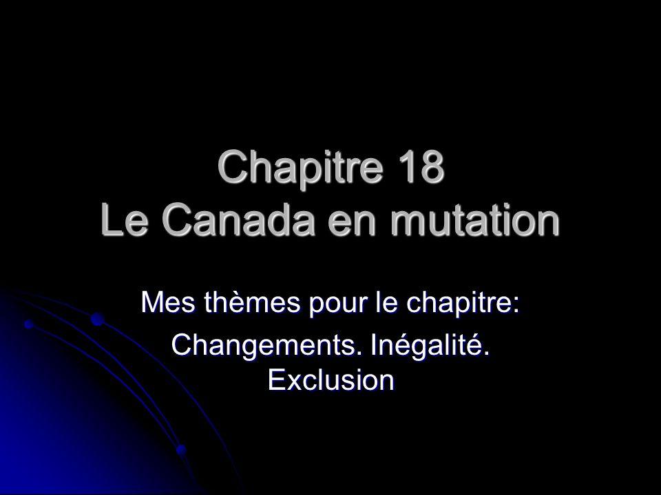 Chapitre 18 Le Canada en mutation Mes thèmes pour le chapitre: Changements. Inégalité. Exclusion