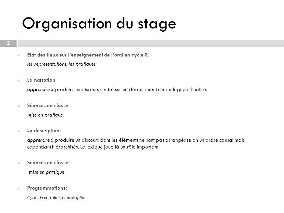 Organisation du stage 2 Etat des lieux sur lenseignement de loral en cycle 3: les représentations, les pratiques La narration apprendre a produire un discours centré sur un déroulement chronologique finalisé.