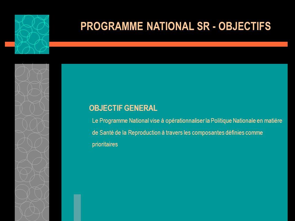 PROGRAMME NATIONAL SR - OBJECTIFS OBJECTIF GENERAL Le Programme National vise à opérationnaliser la Politique Nationale en matière de Santé de la Repr