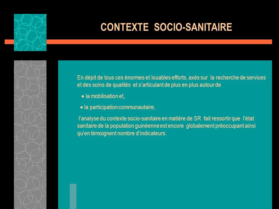 CONTEXTE SOCIOSANITAIRE - INDICATEURS SMI Consultations Prénatales Accouchements Assistés Indice Synthétique de Fécondité Taux Global de Fécondité Générale (TGFG) Taux de Mortalité Maternelle (TMM) Risque de Mortalité Maternelle sur la durée de vie (RDV) Taux de Mortalité Néonatale 71 % 35 % 5.5 0.196 528/100.
