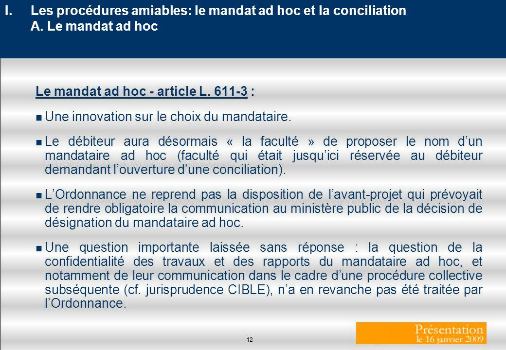 12 I.Les procédures amiables: le mandat ad hoc et la conciliation A. Le mandat ad hoc Le mandat ad hoc - article L. 611-3 : n Une innovation sur le ch