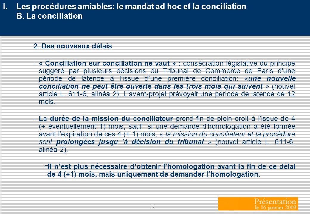 14 I. Les procédures amiables: le mandat ad hoc et la conciliation B. La conciliation 2. Des nouveaux délais -« Conciliation sur conciliation ne vaut