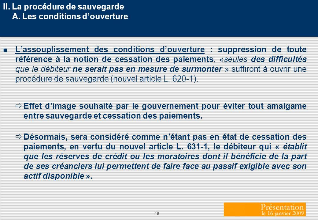 16 II. La procédure de sauvegarde A. Les conditions douverture n Lassouplissement des conditions douverture : suppression de toute référence à la noti