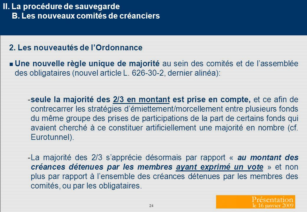 24 II. La procédure de sauvegarde B. Les nouveaux comités de créanciers 2. Les nouveautés de lOrdonnance Une nouvelle règle unique de majorité au sein