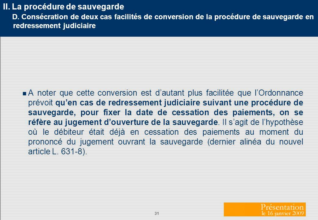 31 II. La procédure de sauvegarde D. Consécration de deux cas facilités de conversion de la procédure de sauvegarde en redressement judiciaire A noter