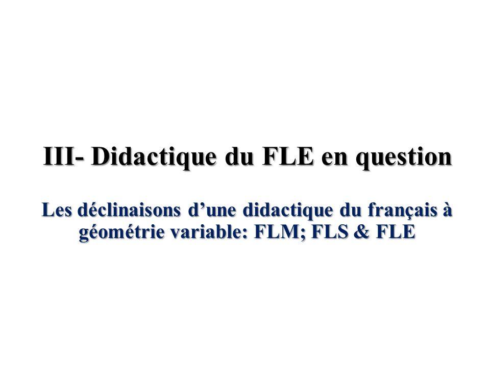III- Didactique du FLE en question Les déclinaisons dune didactique du français à géométrie variable: FLM; FLS & FLE