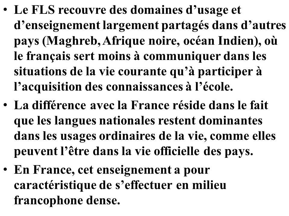 Le FLS recouvre des domaines dusage et denseignement largement partagés dans dautres pays (Maghreb, Afrique noire, océan Indien), où le français sert