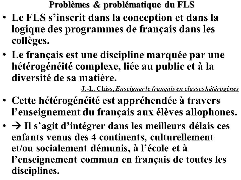 Problèmes & problématique du FLS Le FLS sinscrit dans la conception et dans la logique des programmes de français dans les collèges. Le français est u