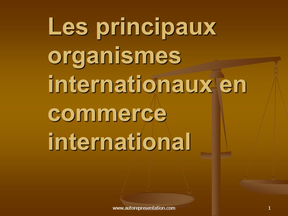 www.autorepresentation.com1 Les principaux organismes internationaux en commerce international