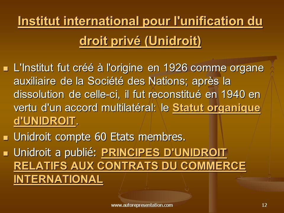 www.autorepresentation.com12 Institut international pour l unification du droit privé (Unidroit) Institut international pour l unification du droit privé (Unidroit) L Institut fut créé à l origine en 1926 comme organe auxiliaire de la Société des Nations; après la dissolution de celle-ci, il fut reconstitué en 1940 en vertu d un accord multilatéral: le Statut organique d UNIDROIT.