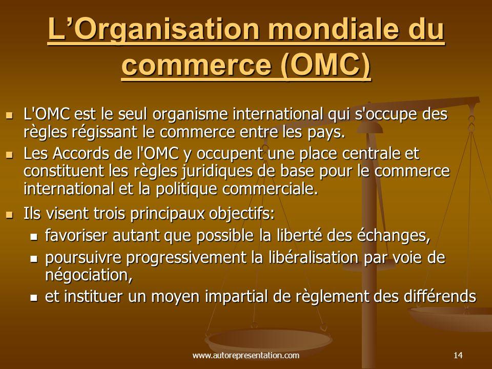 www.autorepresentation.com14 LOrganisation mondiale du commerce (OMC) LOrganisation mondiale du commerce (OMC) L OMC est le seul organisme international qui s occupe des règles régissant le commerce entre les pays.