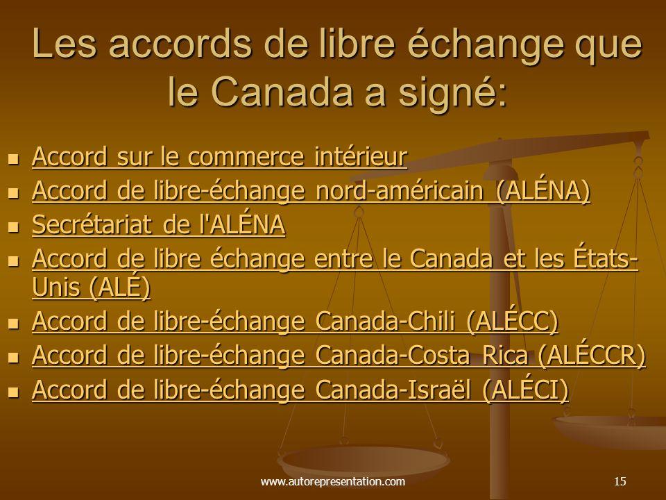 www.autorepresentation.com15 Les accords de libre échange que le Canada a signé: Accord sur le commerce intérieur Accord sur le commerce intérieur Accord sur le commerce intérieur Accord sur le commerce intérieur Accord de libre-échange nord-américain (ALÉNA) Accord de libre-échange nord-américain (ALÉNA) Accord de libre-échange nord-américain (ALÉNA) Accord de libre-échange nord-américain (ALÉNA) Secrétariat de l ALÉNA Secrétariat de l ALÉNA Secrétariat de l ALÉNA Secrétariat de l ALÉNA Accord de libre échange entre le Canada et les États- Unis (ALÉ) Accord de libre échange entre le Canada et les États- Unis (ALÉ) Accord de libre échange entre le Canada et les États- Unis (ALÉ) Accord de libre échange entre le Canada et les États- Unis (ALÉ) Accord de libre-échange Canada-Chili (ALÉCC) Accord de libre-échange Canada-Chili (ALÉCC) Accord de libre-échange Canada-Chili (ALÉCC) Accord de libre-échange Canada-Chili (ALÉCC) Accord de libre-échange Canada-Costa Rica (ALÉCCR) Accord de libre-échange Canada-Costa Rica (ALÉCCR) Accord de libre-échange Canada-Costa Rica (ALÉCCR) Accord de libre-échange Canada-Costa Rica (ALÉCCR) Accord de libre-échange Canada-Israël (ALÉCI) Accord de libre-échange Canada-Israël (ALÉCI) Accord de libre-échange Canada-Israël (ALÉCI) Accord de libre-échange Canada-Israël (ALÉCI)