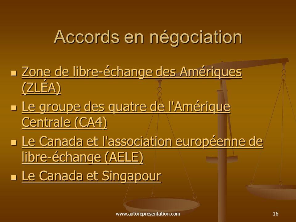 www.autorepresentation.com16 Accords en négociation Zone de libre-échange des Amériques (ZLÉA) Zone de libre-échange des Amériques (ZLÉA) Zone de libre-échange des Amériques (ZLÉA) Zone de libre-échange des Amériques (ZLÉA) Le groupe des quatre de l Amérique Centrale (CA4) Le groupe des quatre de l Amérique Centrale (CA4) Le groupe des quatre de l Amérique Centrale (CA4) Le groupe des quatre de l Amérique Centrale (CA4) Le Canada et l association européenne de libre-échange (AELE) Le Canada et l association européenne de libre-échange (AELE) Le Canada et l association européenne de libre-échange (AELE) Le Canada et l association européenne de libre-échange (AELE) Le Canada et Singapour Le Canada et Singapour Le Canada et Singapour Le Canada et Singapour