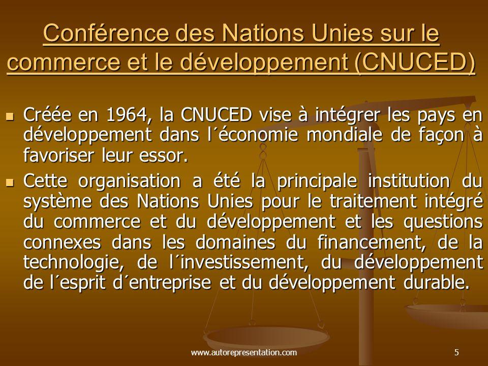 www.autorepresentation.com5 Conférence des Nations Unies sur le commerce et le développement (CNUCED) Conférence des Nations Unies sur le commerce et le développement (CNUCED) Créée en 1964, la CNUCED vise à intégrer les pays en développement dans l´économie mondiale de façon à favoriser leur essor.