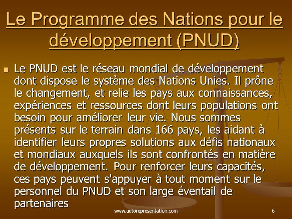 www.autorepresentation.com6 Le Programme des Nations pour le développement (PNUD) Le Programme des Nations pour le développement (PNUD) Le PNUD est le réseau mondial de développement dont dispose le système des Nations Unies.