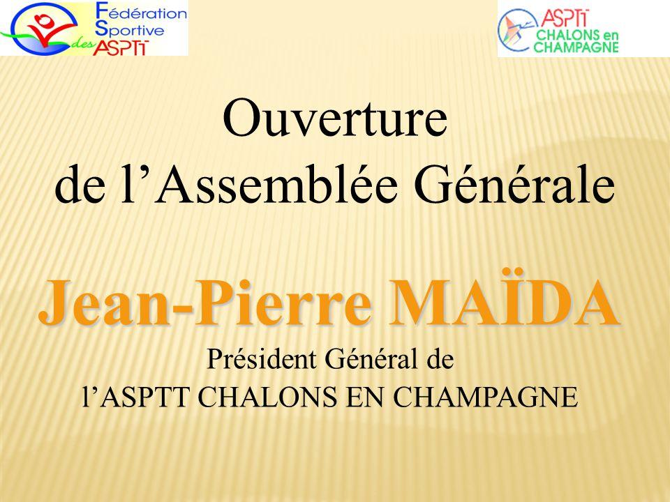 Ouverture de lAssemblée Générale Jean-Pierre MAÏDA Jean-Pierre MAÏDA Président Général de lASPTT CHALONS EN CHAMPAGNE