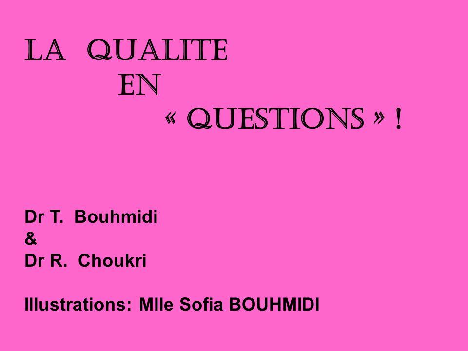 LA QUALITE EN « QUESTIONS » ! Dr T. Bouhmidi & Dr R. Choukri Illustrations: Mlle Sofia BOUHMIDI