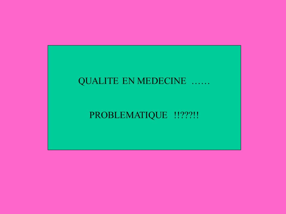 QUALITE EN MEDECINE …… PROBLEMATIQUE !!???!!