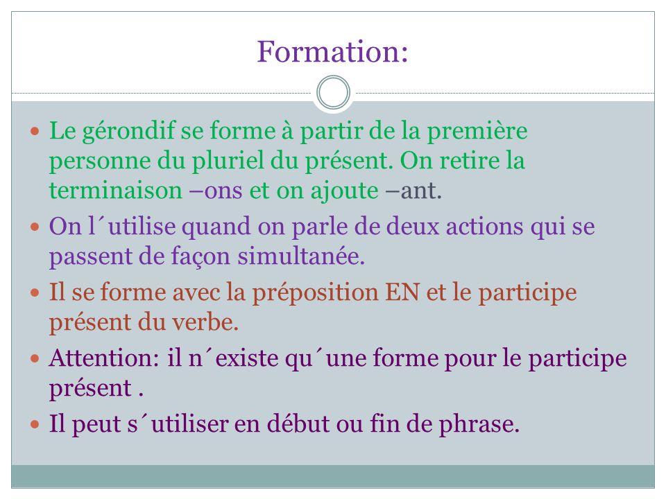 Formation: Le gérondif se forme à partir de la première personne du pluriel du présent. On retire la terminaison –ons et on ajoute –ant. On l´utilise