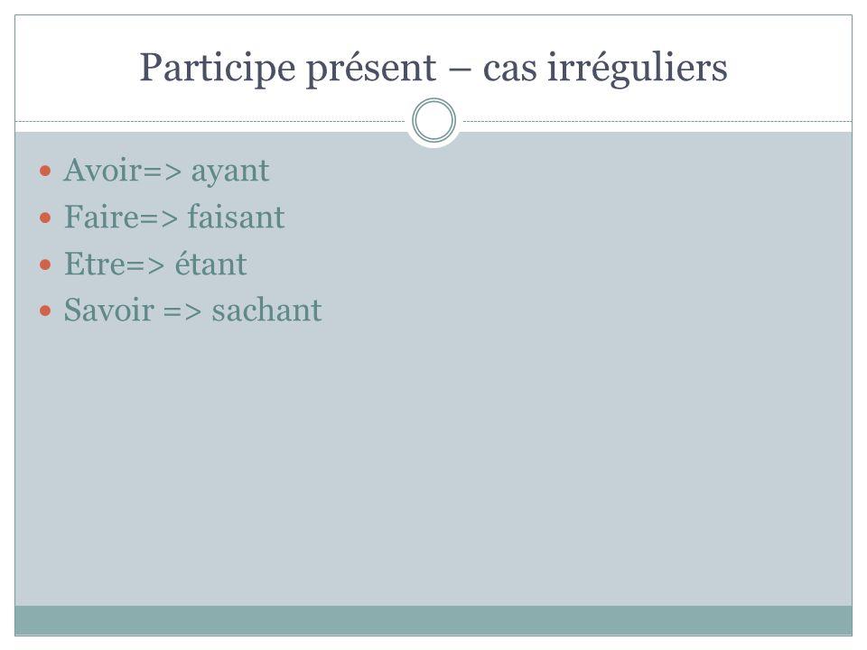 Participe présent – cas irréguliers Avoir=> ayant Faire=> faisant Etre=> étant Savoir => sachant