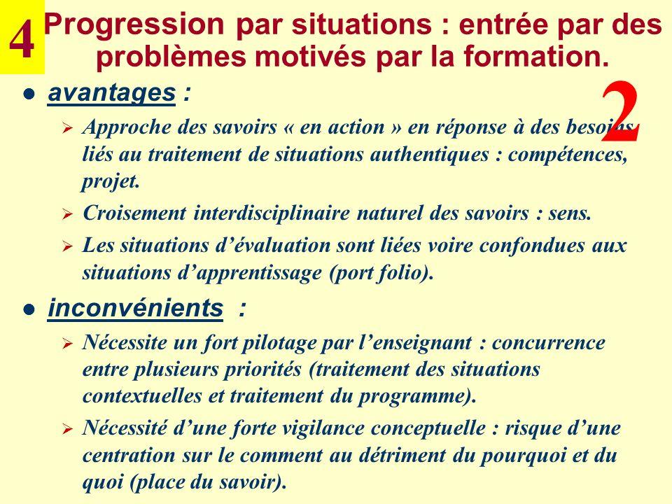 P rogression p ar situations : entrée par des problèmes motivés par la formation. avantages : Approche des savoirs « en action » en réponse à des beso