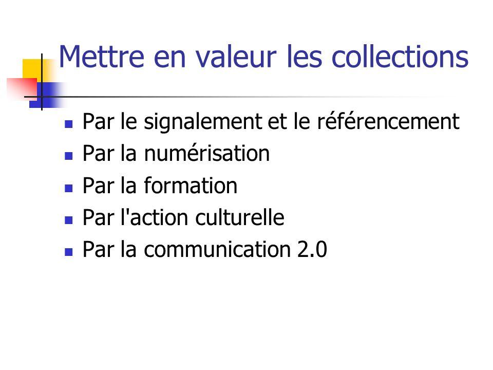 Mettre en valeur les collections Par le signalement et le référencement Par la numérisation Par la formation Par l action culturelle Par la communication 2.0