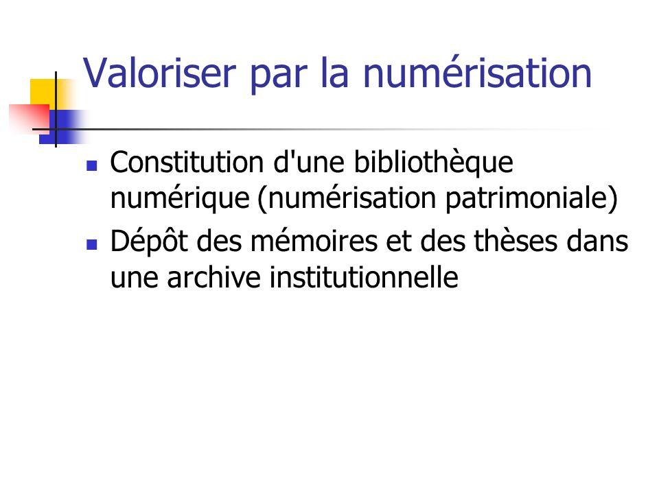 Valoriser par la numérisation Constitution d une bibliothèque numérique (numérisation patrimoniale) Dépôt des mémoires et des thèses dans une archive institutionnelle