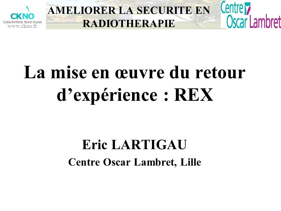 www.ckno.fr La mise en œuvre du retour dexpérience : REX Eric LARTIGAU Centre Oscar Lambret, Lille AMELIORER LA SECURITE EN RADIOTHERAPIE