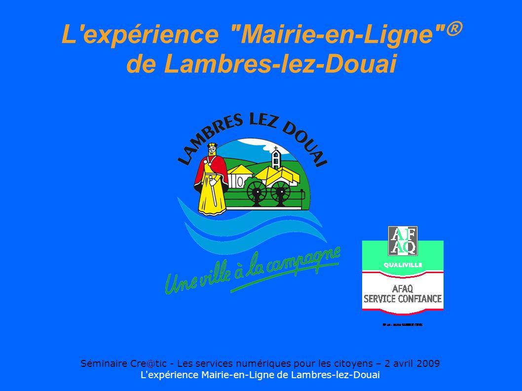 Séminaire Cre@tic - Les services numériques pour les citoyens – 2 avril 2009 L expérience Mairie-en-Ligne de Lambres-lez-Douai L expérience Mairie-en-Ligne ® de Lambres-lez-Douai