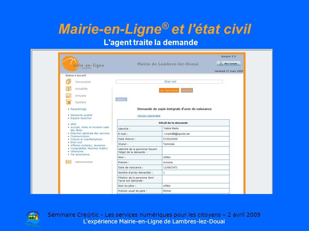 Séminaire Cre@tic - Les services numériques pour les citoyens – 2 avril 2009 L expérience Mairie-en-Ligne de Lambres-lez-Douai Mairie-en-Ligne ® et l état civil L agent traite la demande