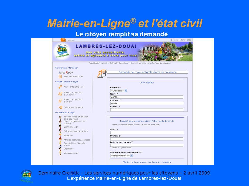 Séminaire Cre@tic - Les services numériques pour les citoyens – 2 avril 2009 L expérience Mairie-en-Ligne de Lambres-lez-Douai Mairie-en-Ligne ® et l état civil Le citoyen remplit sa demande