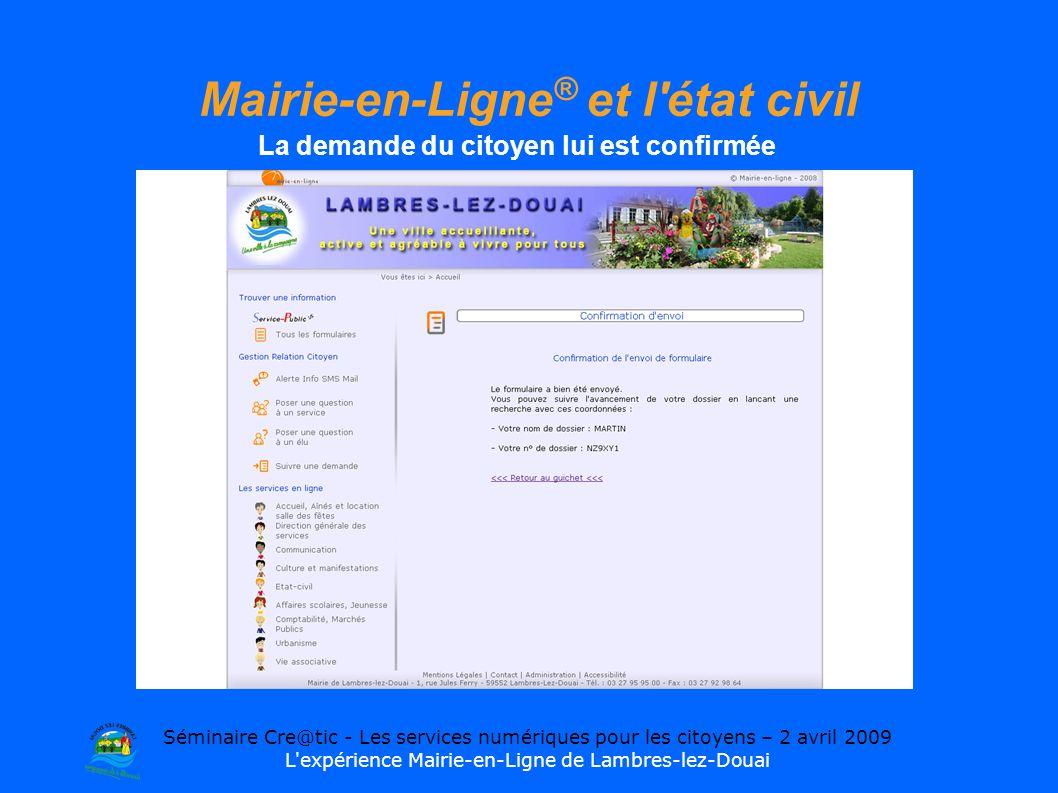 Séminaire Cre@tic - Les services numériques pour les citoyens – 2 avril 2009 L expérience Mairie-en-Ligne de Lambres-lez-Douai Mairie-en-Ligne ® et l état civil La demande du citoyen lui est confirmée