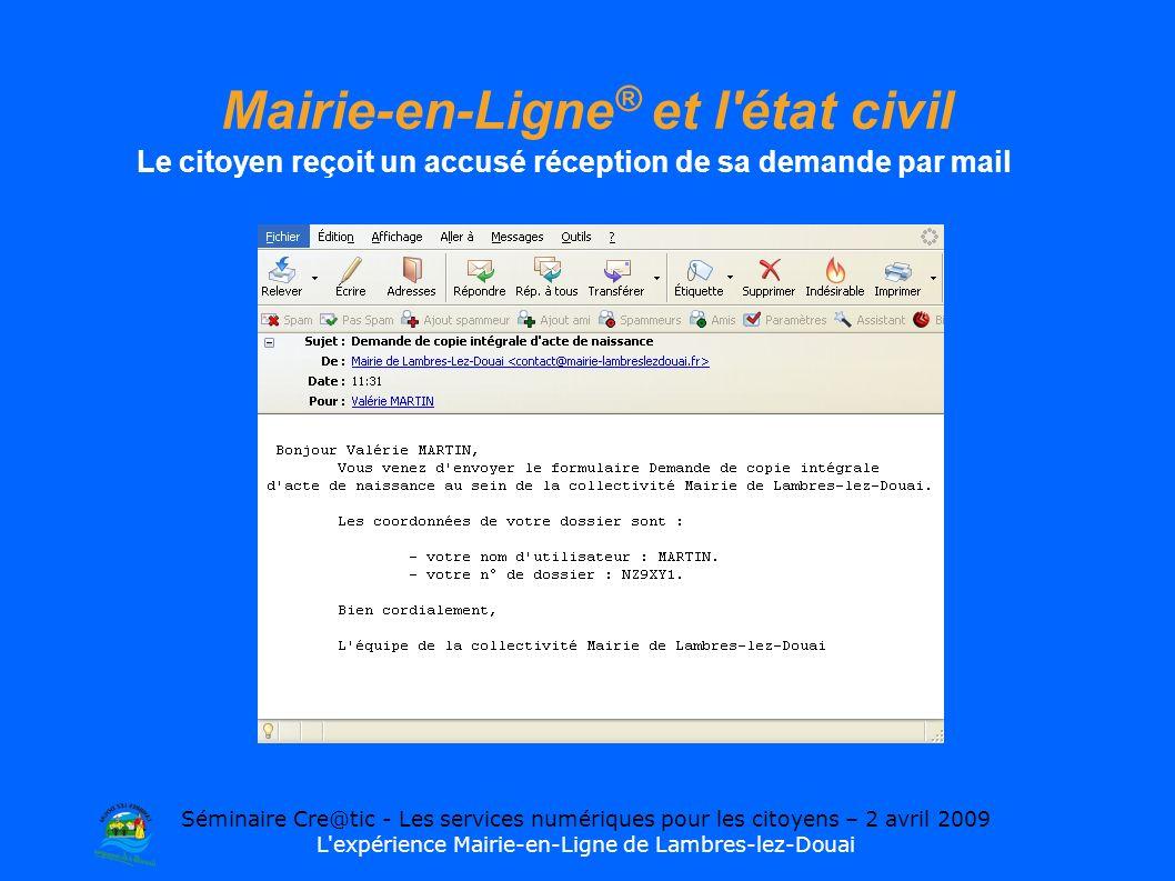 Séminaire Cre@tic - Les services numériques pour les citoyens – 2 avril 2009 L expérience Mairie-en-Ligne de Lambres-lez-Douai Mairie-en-Ligne ® et l état civil Le citoyen reçoit un accusé réception de sa demande par mail