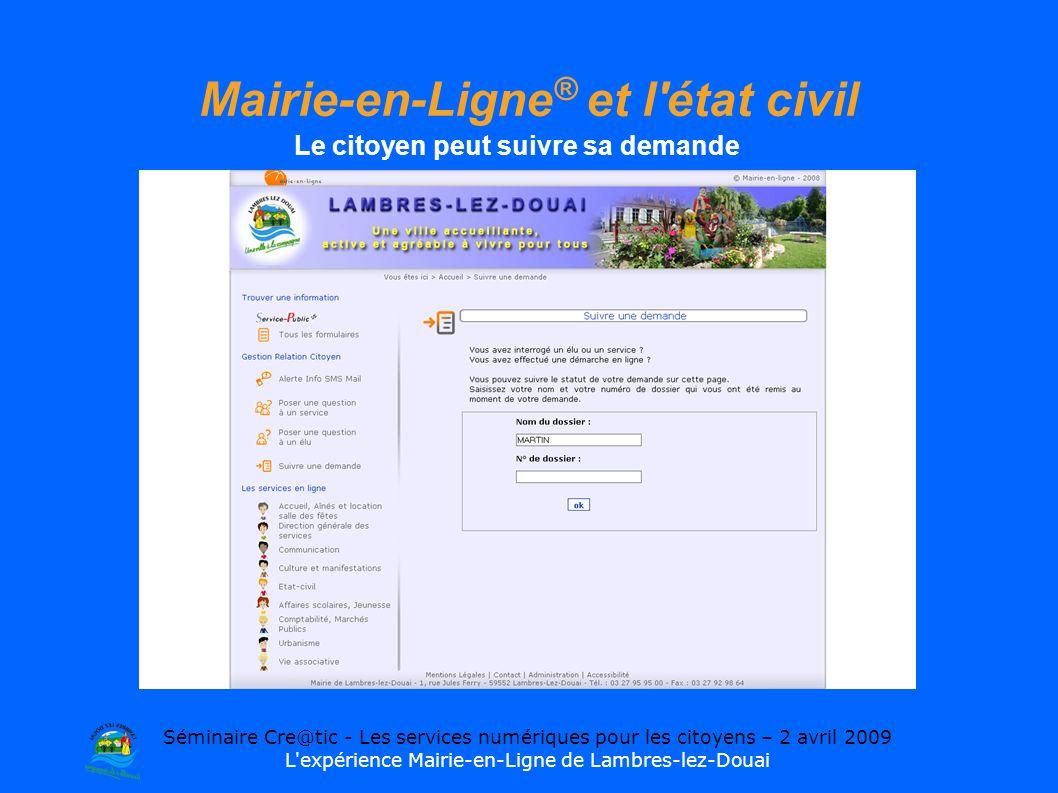 Séminaire Cre@tic - Les services numériques pour les citoyens – 2 avril 2009 L expérience Mairie-en-Ligne de Lambres-lez-Douai Mairie-en-Ligne ® et l état civil Le citoyen peut suivre sa demande