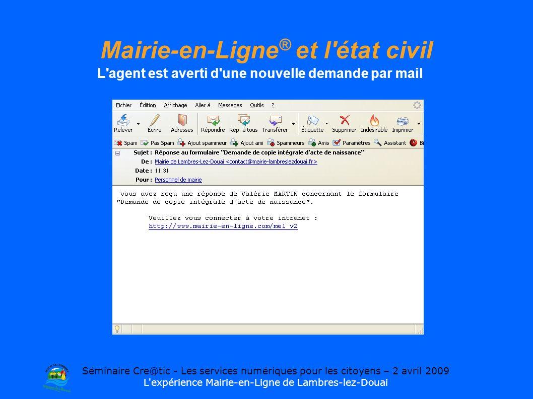Séminaire Cre@tic - Les services numériques pour les citoyens – 2 avril 2009 L expérience Mairie-en-Ligne de Lambres-lez-Douai Mairie-en-Ligne ® et l état civil L agent est averti d une nouvelle demande par mail